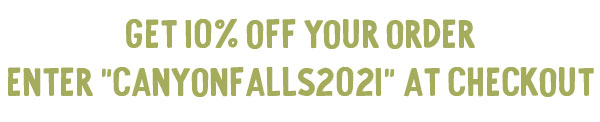 """Get 10% off your order, enter """"CANYONFALLS2021"""" at checkout."""